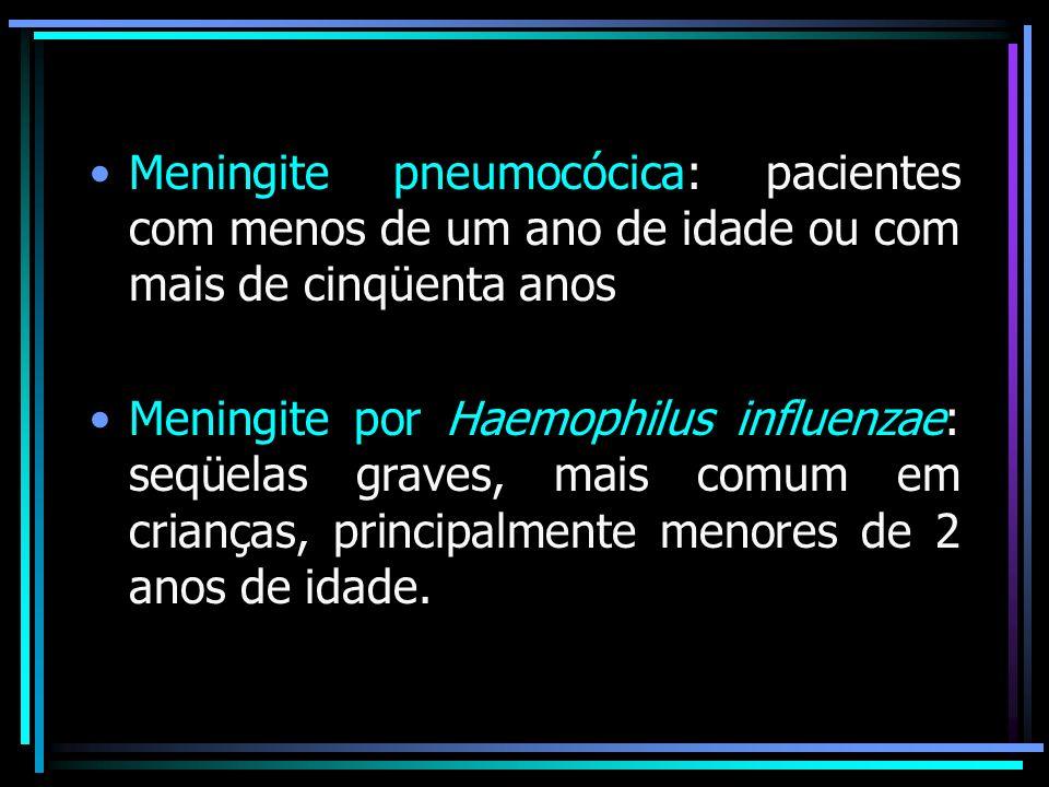 Meningite pneumocócica: pacientes com menos de um ano de idade ou com mais de cinqüenta anos Meningite por Haemophilus influenzae: seqüelas graves, mais comum em crianças, principalmente menores de 2 anos de idade.