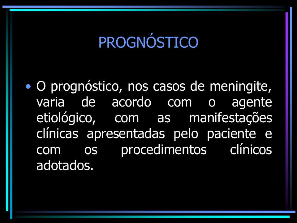 PROGNÓSTICO O prognóstico, nos casos de meningite, varia de acordo com o agente etiológico, com as manifestações clínicas apresentadas pelo paciente e com os procedimentos clínicos adotados.