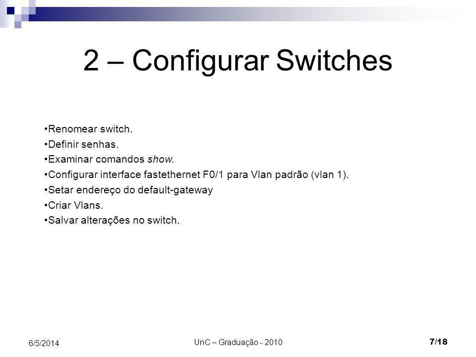 UnC – Graduação - 2010 8/18 6/5/2014 Configurar switch Switch> Switch# Switch(config)# Modo de execução privilegiado Modo de configuração global Modo de execução de usuário Modos específicos de configuração Switch(vlan)# Modo VLan