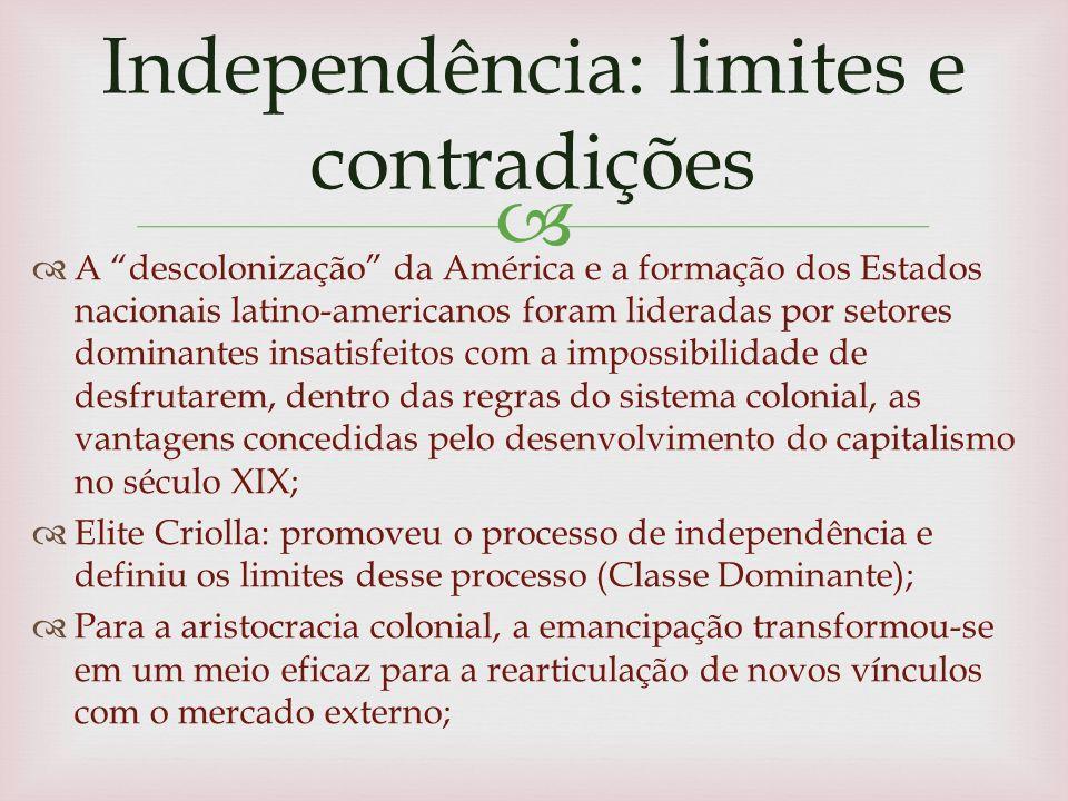 A descolonização da América e a formação dos Estados nacionais latino-americanos foram lideradas por setores dominantes insatisfeitos com a impossibilidade de desfrutarem, dentro das regras do sistema colonial, as vantagens concedidas pelo desenvolvimento do capitalismo no século XIX; Elite Criolla: promoveu o processo de independência e definiu os limites desse processo (Classe Dominante); Para a aristocracia colonial, a emancipação transformou-se em um meio eficaz para a rearticulação de novos vínculos com o mercado externo; Independência: limites e contradições