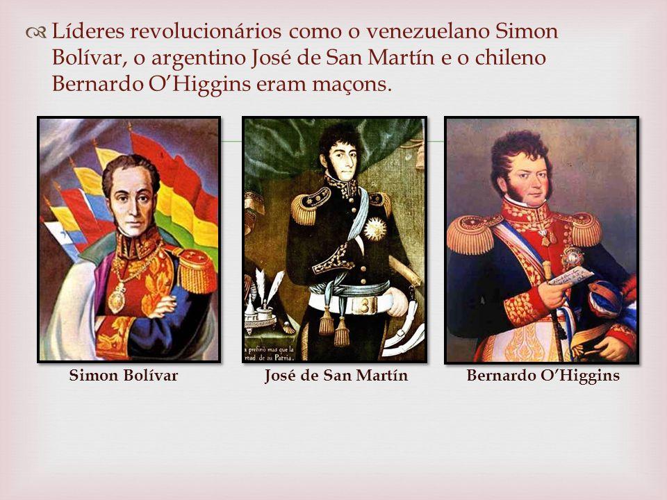 Líderes revolucionários como o venezuelano Simon Bolívar, o argentino José de San Martín e o chileno Bernardo OHiggins eram maçons.