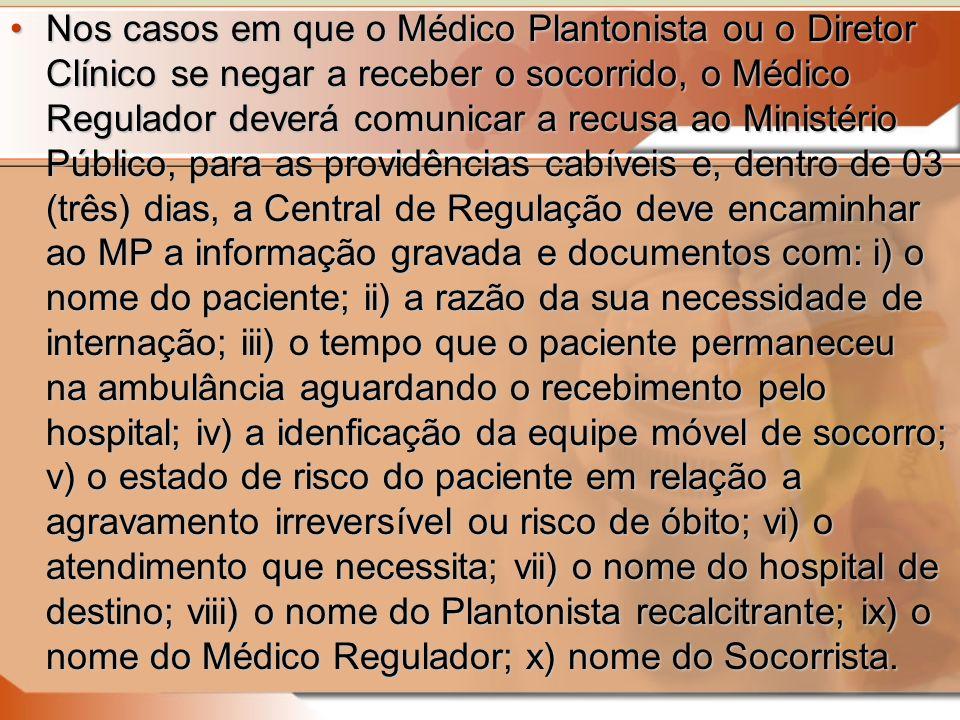 Nos casos em que o Médico Plantonista ou o Diretor Clínico se negar a receber o socorrido, o Médico Regulador deverá comunicar a recusa ao Ministério