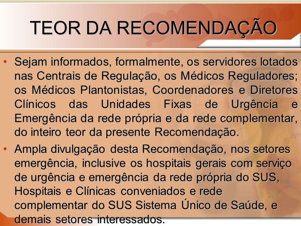 TEOR DA RECOMENDAÇÃO Sejam informados, formalmente, os servidores lotados nas Centrais de Regulação, os Médicos Reguladores; os Médicos Plantonistas, Coordenadores e Diretores Clínicos das Unidades Fixas de Urgência e Emergência da rede própria e da rede complementar, do inteiro teor da presente Recomendação.Sejam informados, formalmente, os servidores lotados nas Centrais de Regulação, os Médicos Reguladores; os Médicos Plantonistas, Coordenadores e Diretores Clínicos das Unidades Fixas de Urgência e Emergência da rede própria e da rede complementar, do inteiro teor da presente Recomendação.