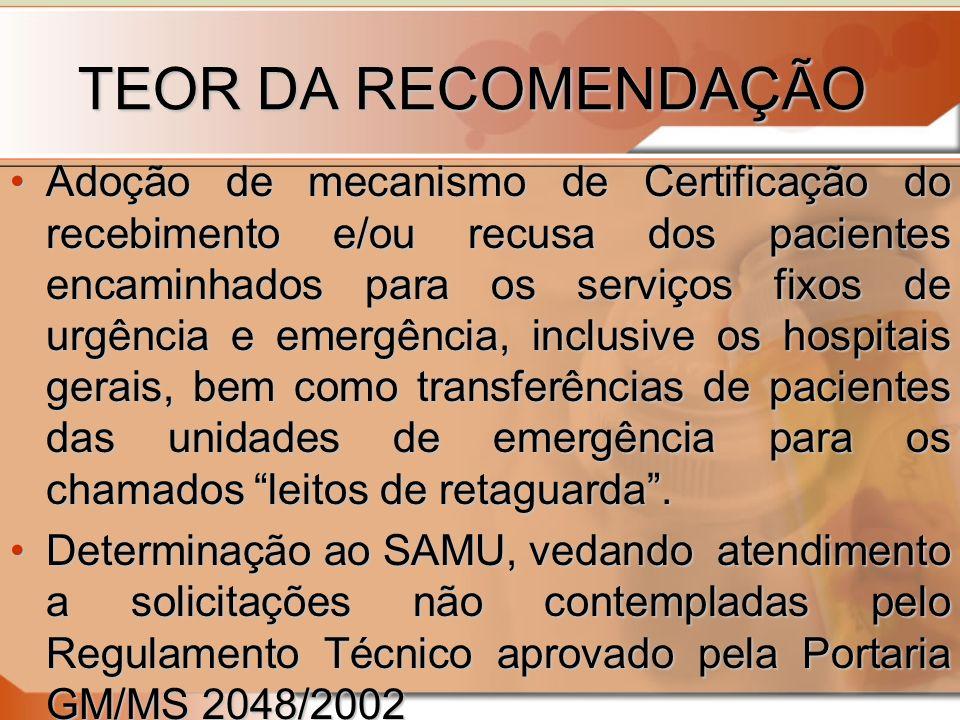 TEOR DA RECOMENDAÇÃO TEOR DA RECOMENDAÇÃO Adoção de mecanismo de Certificação do recebimento e/ou recusa dos pacientes encaminhados para os serviços fixos de urgência e emergência, inclusive os hospitais gerais, bem como transferências de pacientes das unidades de emergência para os chamados leitos de retaguarda.Adoção de mecanismo de Certificação do recebimento e/ou recusa dos pacientes encaminhados para os serviços fixos de urgência e emergência, inclusive os hospitais gerais, bem como transferências de pacientes das unidades de emergência para os chamados leitos de retaguarda.