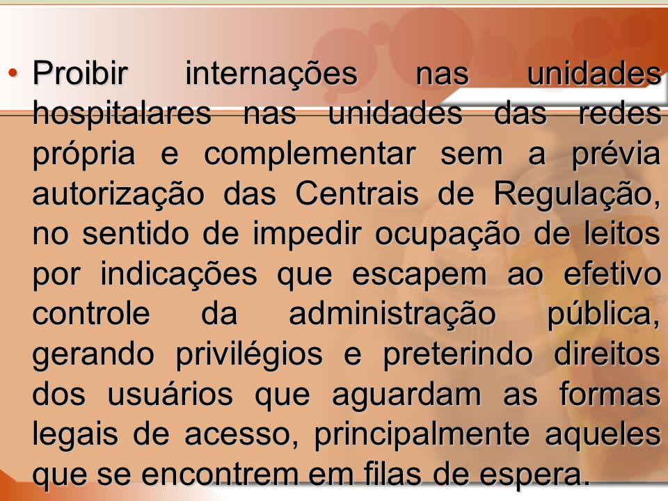 Proibir internações nas unidades hospitalares nas unidades das redes própria e complementar sem a prévia autorização das Centrais de Regulação, no sen