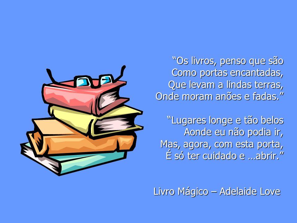 Os livros, penso que são Como portas encantadas, Que levam a lindas terras, Onde moram anões e fadas.
