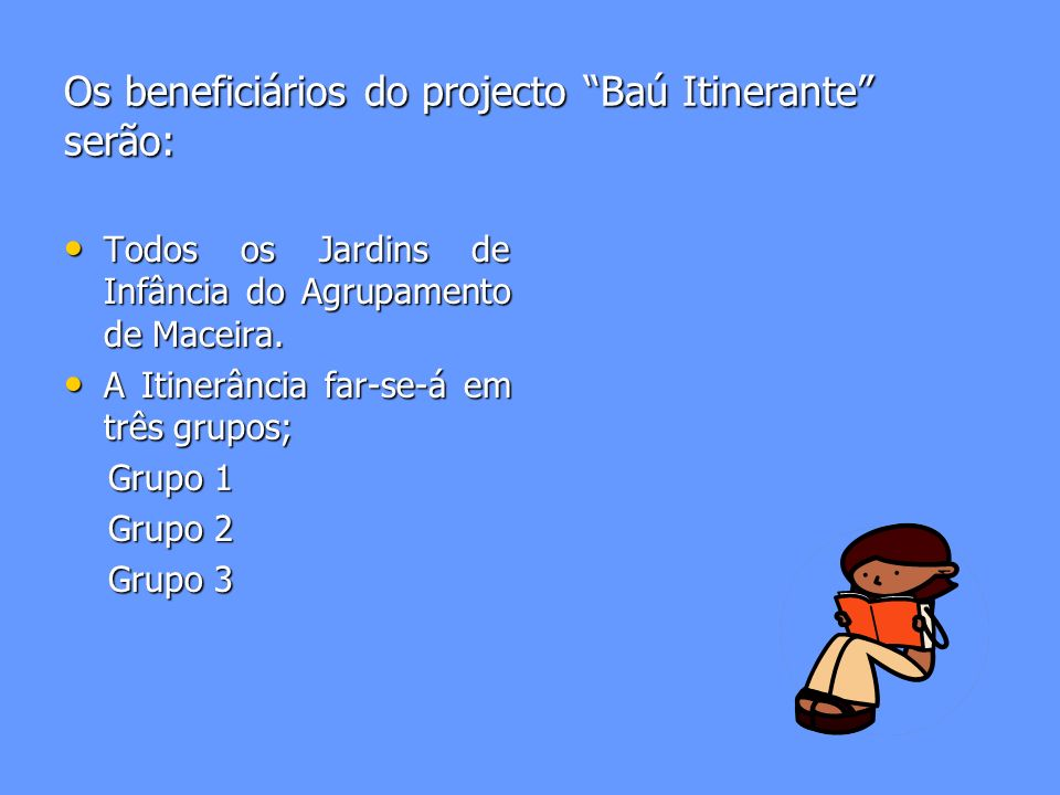 Os beneficiários do projecto Baú Itinerante serão: Todos os Jardins de Infância do Agrupamento de Maceira.