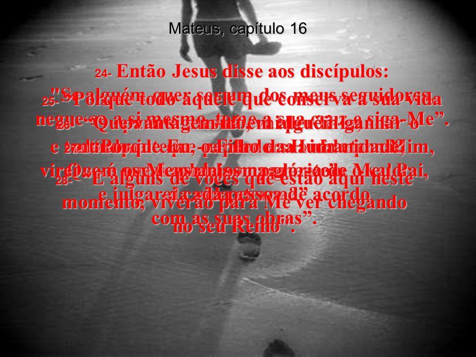 Mateus, capítulo 16 21- Daí em diante, Jesus começou a falar claramente aos seus discípulos sobre a ida a Jerusalém, e o que aconteceria a Ele por lá - que Ele sofreria nas mãos dos líderes dos judeus, que seria morto, e que três dias depois seria levantado novamente para a vida.