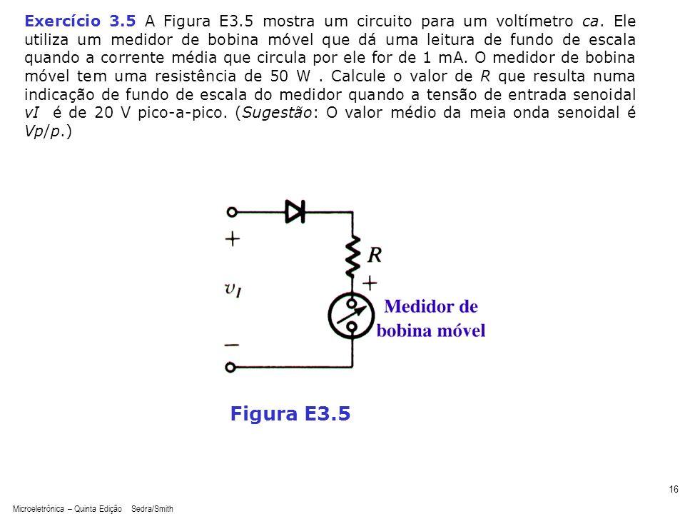 Microeletrônica – Quinta Edição Sedra/Smith 16 Figura E3.5 Exercício 3.5 A Figura E3.5 mostra um circuito para um voltímetro ca. Ele utiliza um medido