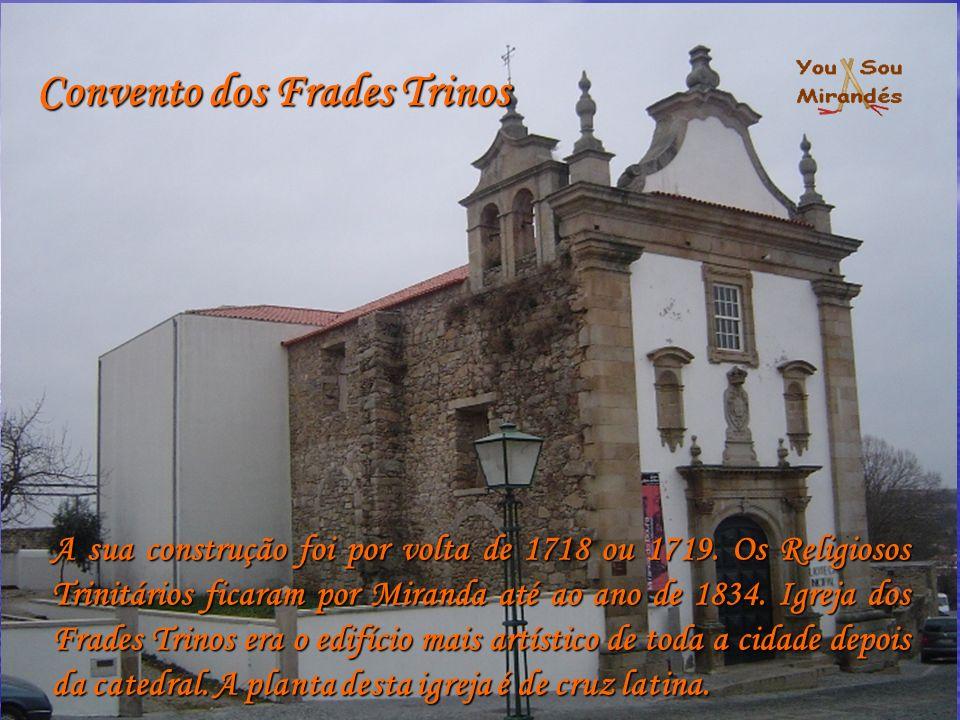 Convento dos Frades Trinos A sua construção foi por volta de 1718 ou 1719. Os Religiosos Trinitários ficaram por Miranda até ao ano de 1834. Igreja do