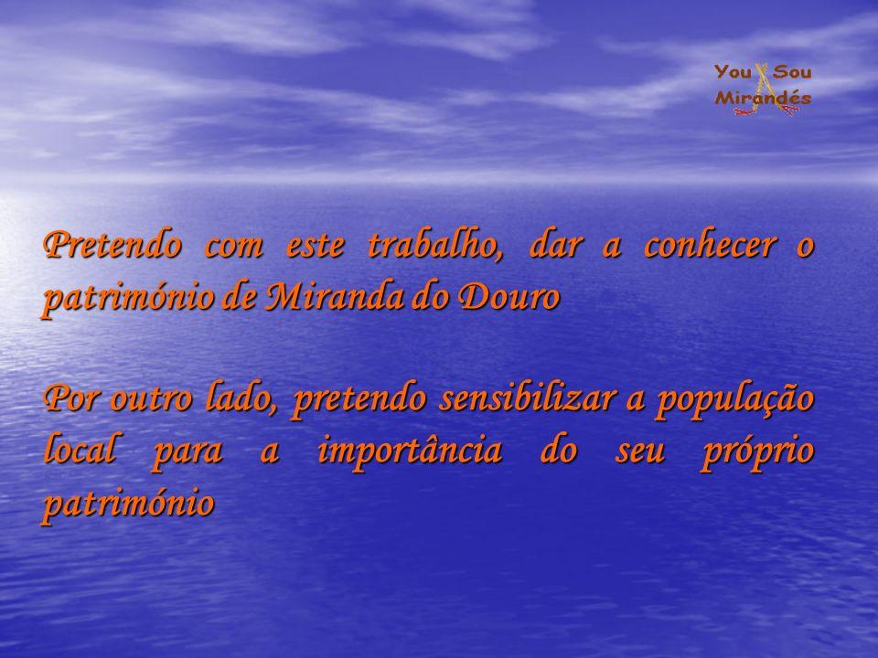 Pretendo com este trabalho, dar a conhecer o património de Miranda do Douro Por outro lado, pretendo sensibilizar a população local para a importância