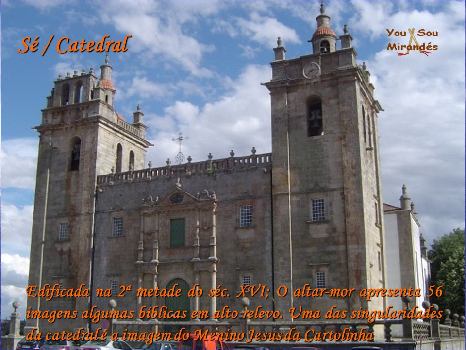 Sé / Catedral Edificada na 2ª metade do séc. XVI; O altar-mor apresenta 56 imagens algumas bíblicas em alto relevo. Uma das singularidades da catedral
