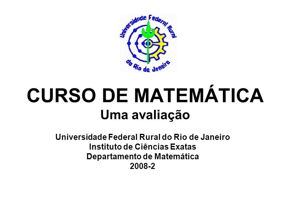 CURSO DE MATEMÁTICA Uma avaliação Universidade Federal Rural do Rio de Janeiro Instituto de Ciências Exatas Departamento de Matemática 2008-2
