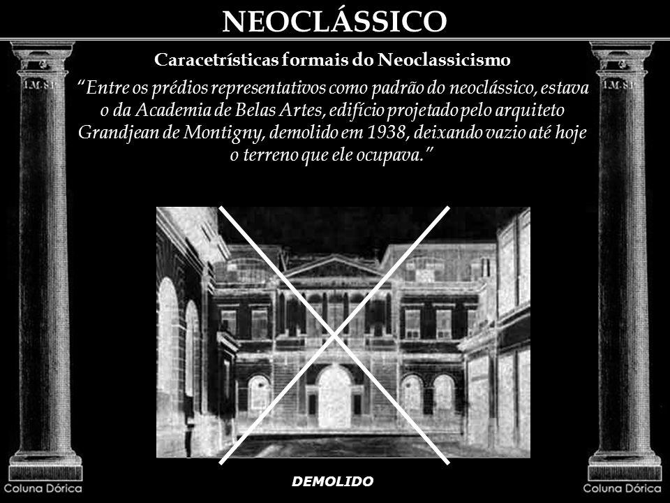 Caracetrísticas formais do Neoclassicismo Entre os prédios representativos como padrão do neoclássico, estava o da Academia de Belas Artes, edifício projetado pelo arquiteto Grandjean de Montigny, demolido em 1938, deixando vazio até hoje o terreno que ele ocupava.