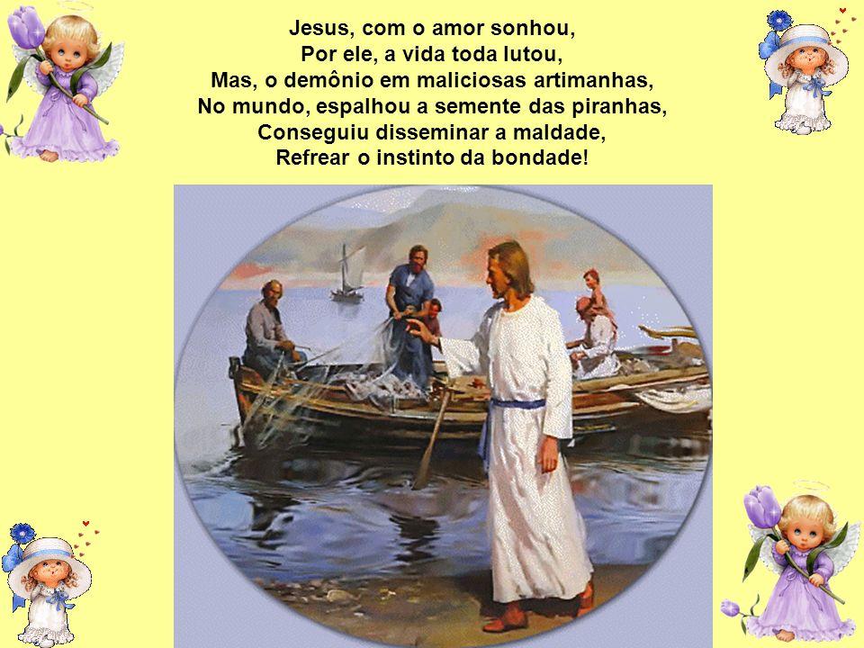 Jesus, com o amor sonhou, Por ele, a vida toda lutou, Mas, o demônio em maliciosas artimanhas, No mundo, espalhou a semente das piranhas, Conseguiu disseminar a maldade, Refrear o instinto da bondade!