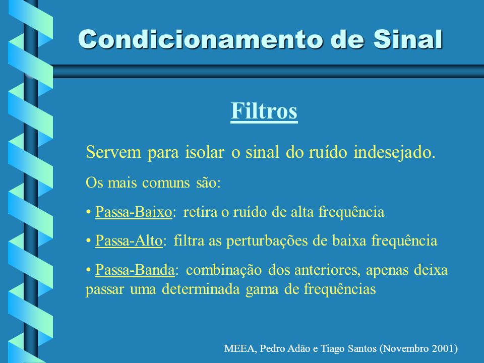 MEEA, Pedro Adão e Tiago Santos (Novembro 2001) Condicionamento de Sinal Filtros Servem para isolar o sinal do ruído indesejado. Os mais comuns são: P