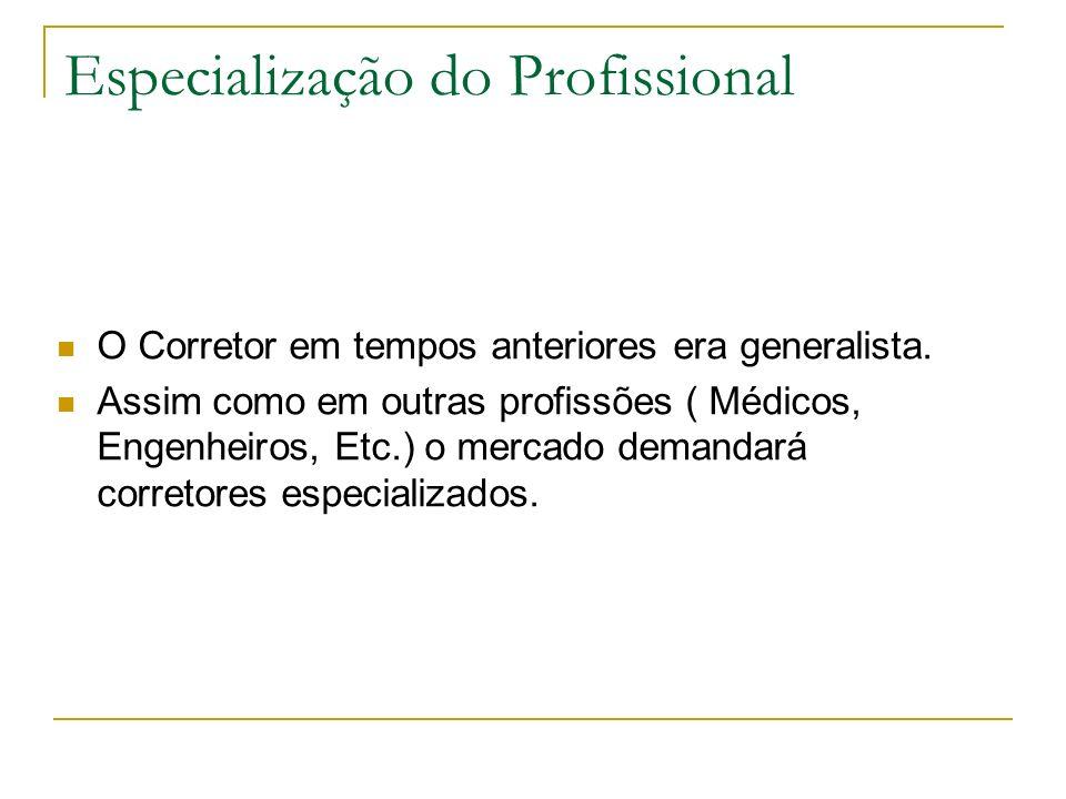 Especialização do Profissional O Corretor em tempos anteriores era generalista. Assim como em outras profissões ( Médicos, Engenheiros, Etc.) o mercad