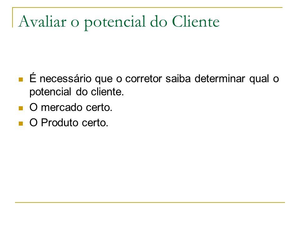 Avaliar o potencial do Cliente É necessário que o corretor saiba determinar qual o potencial do cliente. O mercado certo. O Produto certo.