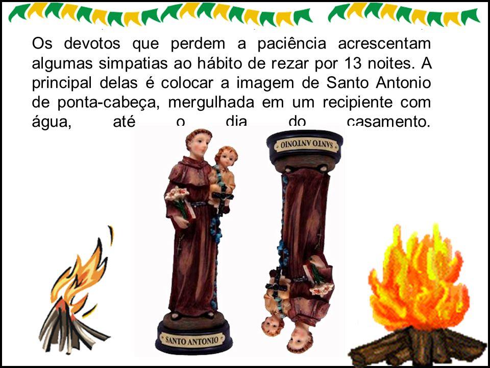 Os devotos que perdem a paciência acrescentam algumas simpatias ao hábito de rezar por 13 noites. A principal delas é colocar a imagem de Santo Antoni