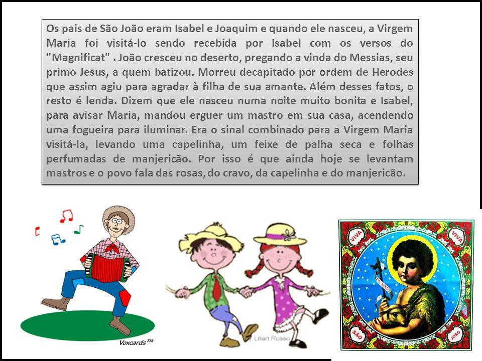 Os pais de São João eram Isabel e Joaquim e quando ele nasceu, a Virgem Maria foi visitá-lo sendo recebida por Isabel com os versos do
