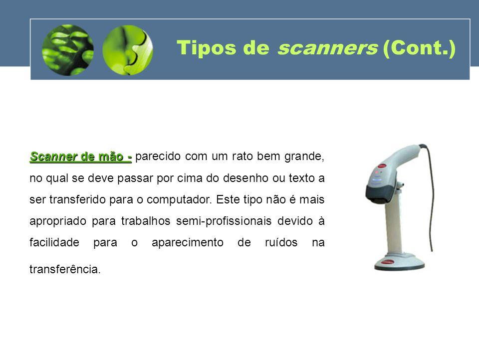 Tipos de scanners (Cont.) Scanner de mão - Scanner de mão - parecido com um rato bem grande, no qual se deve passar por cima do desenho ou texto a ser