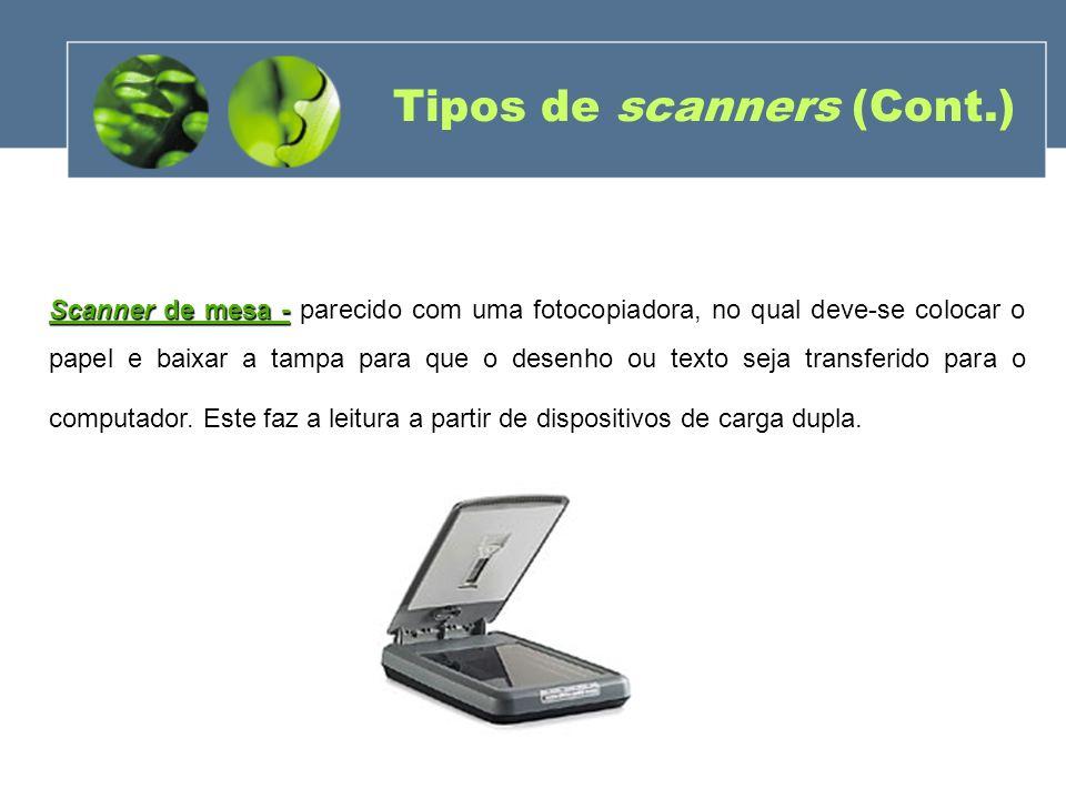 Tipos de scanners (Cont.) Scanner de mesa - Scanner de mesa - parecido com uma fotocopiadora, no qual deve-se colocar o papel e baixar a tampa para qu