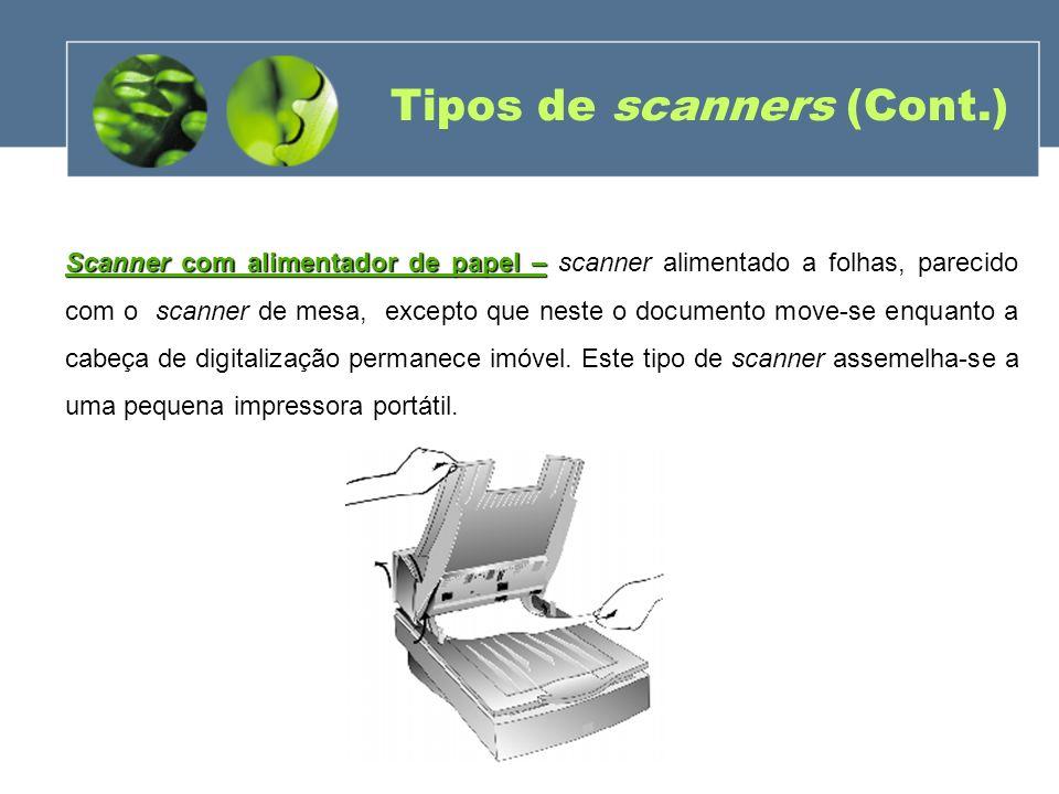 Tipos de scanners (Cont.) Scanner com alimentador de papel – Scanner com alimentador de papel – scanner alimentado a folhas, parecido com o scanner de