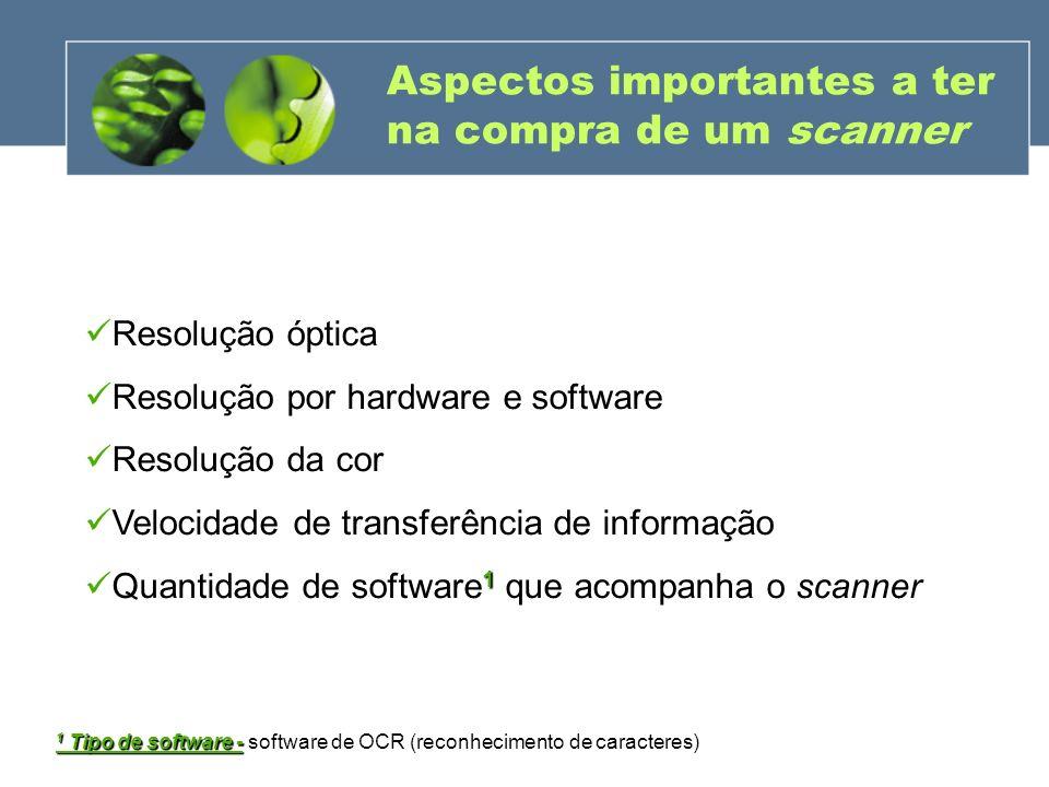 Aspectos importantes a ter na compra de um scanner Resolução óptica Resolução por hardware e software Resolução da cor Velocidade de transferência de
