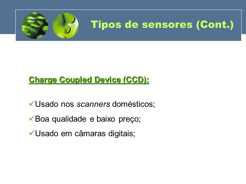 Tipos de sensores (Cont.) Charge Coupled Device (CCD): Usado nos scanners domésticos; Boa qualidade e baixo preço; Usado em câmaras digitais;