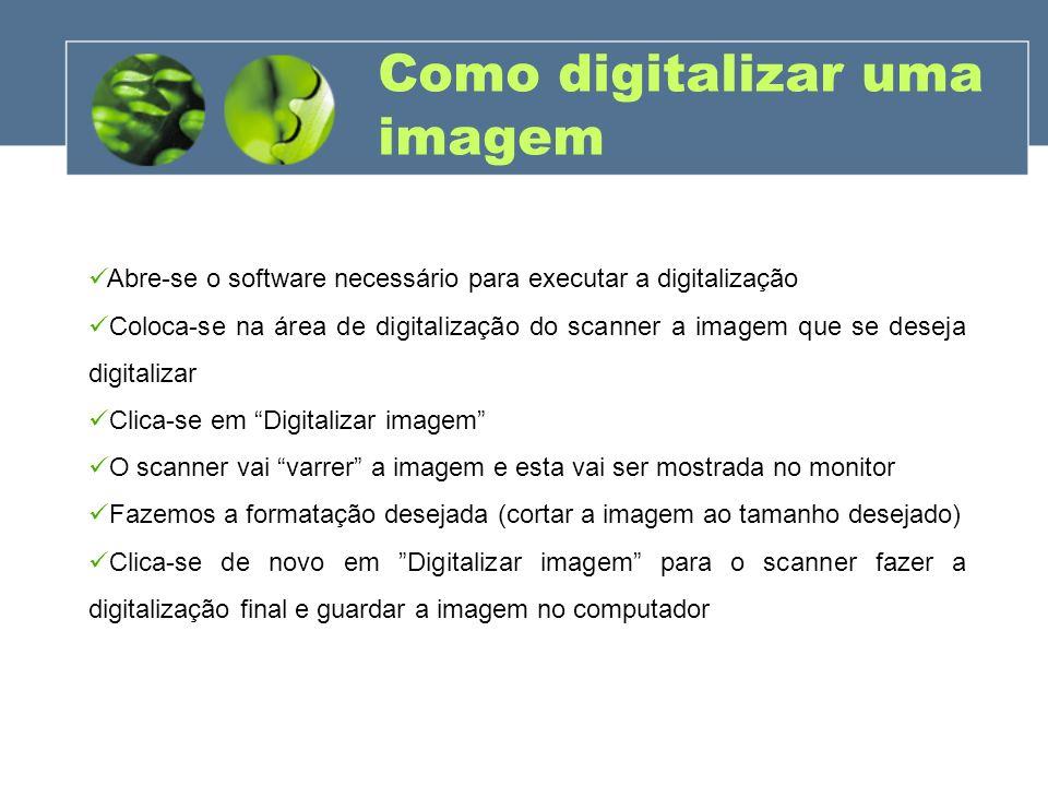 Como digitalizar uma imagem Abre-se o software necessário para executar a digitalização Coloca-se na área de digitalização do scanner a imagem que se