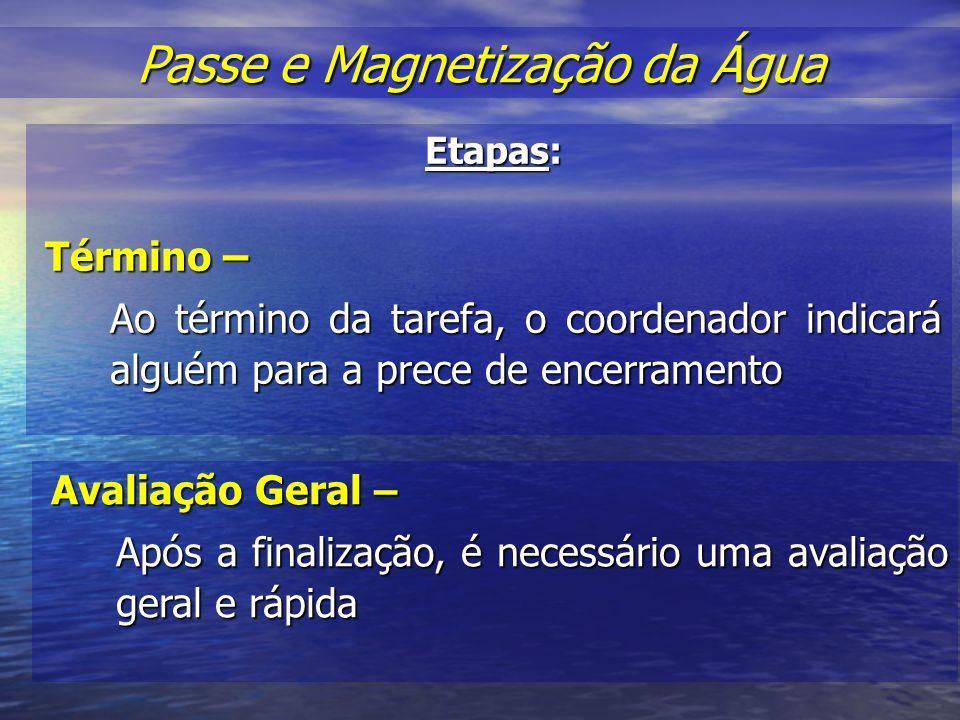 Etapas: Término – Ao término da tarefa, o coordenador indicará alguém para a prece de encerramento Passe e Magnetização da Água Passe e Magnetização da Água Avaliação Geral – Após a finalização, é necessário uma avaliação geral e rápida