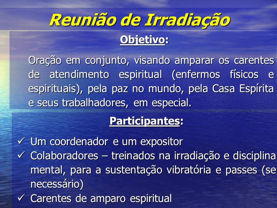 Reunião de Irradiação Objetivo: Oração em conjunto, visando amparar os carentes de atendimento espiritual (enfermos físicos e espirituais), pela paz no mundo, pela Casa Espírita e seus trabalhadores, em especial.