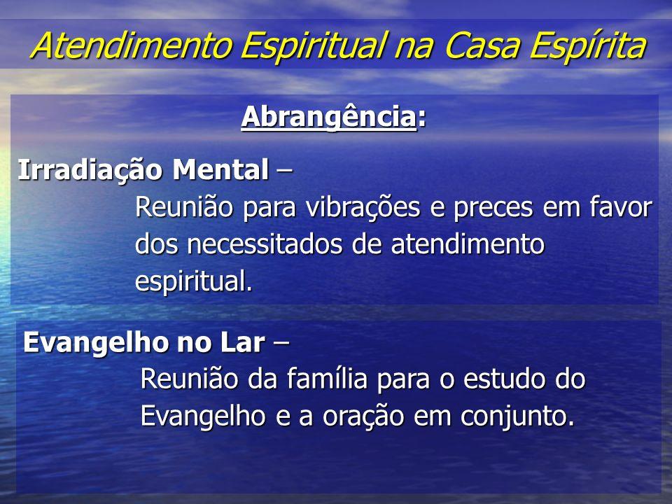 Atendimento Espiritual na Casa Espírita Atendimento Espiritual na Casa Espírita Abrangência: Irradiação Mental – Reunião para vibrações e preces em favor dos necessitados de atendimento espiritual.