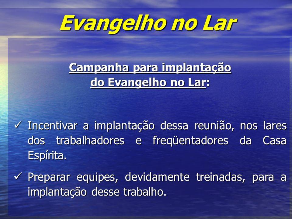 Campanha para implantação do Evangelho no Lar: Incentivar a implantação dessa reunião, nos lares dos trabalhadores e freqüentadores da Casa Espírita.