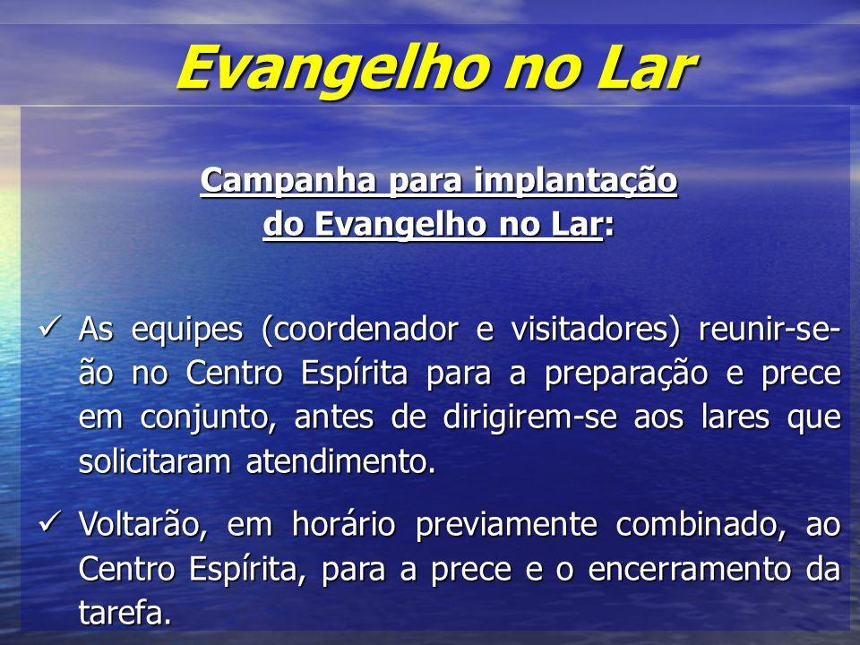 Campanha para implantação do Evangelho no Lar: As equipes (coordenador e visitadores) reunir-se- ão no Centro Espírita para a preparação e prece em conjunto, antes de dirigirem-se aos lares que solicitaram atendimento.