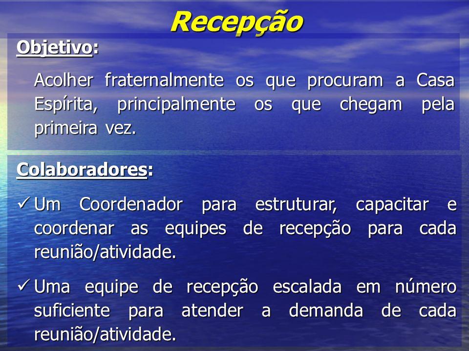 Recepção Objetivo: Acolher fraternalmente os que procuram a Casa Espírita, principalmente os que chegam pela primeira vez.