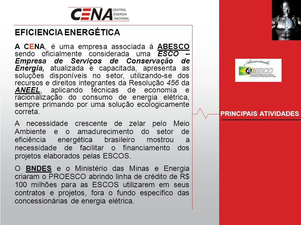 PRINCIPAIS ATIVIDADES EFICIENCIA ENERGÉTICA A CENA, é uma empresa associada á ABESCO sendo oficialmente considerada uma ESCO – Empresa de Serviços de Conservação de Energia, atualizada e capacitada, apresenta as soluções disponíveis no setor, utilizando-se dos recursos e direitos integrantes da Resolução 456 da ANEEL, aplicando técnicas de economia e racionalização do consumo de energia elétrica, sempre primando por uma solução ecologicamente correta.