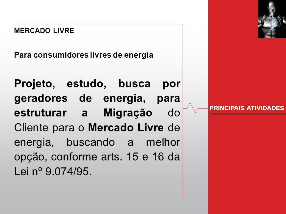 PRINCIPAIS ATIVIDADES MERCADO LIVRE Para consumidores livres de energia Projeto, estudo, busca por geradores de energia, para estruturar a Migração do Cliente para o Mercado Livre de energia, buscando a melhor opção, conforme arts.