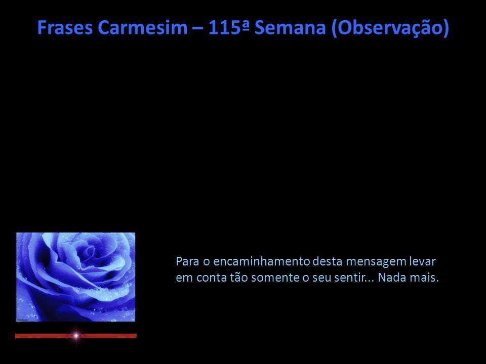 Frases Carmesim – 115ª Semana (Observação) Para o encaminhamento desta mensagem levar em conta tão somente o seu sentir...