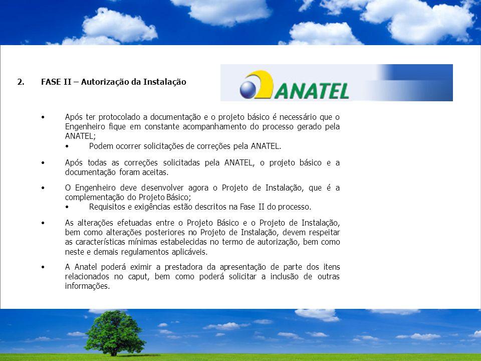 2.FASE II – Autorização da Instalação Após ter protocolado a documentação e o projeto básico é necessário que o Engenheiro fique em constante acompanhamento do processo gerado pela ANATEL; Podem ocorrer solicitações de correções pela ANATEL.