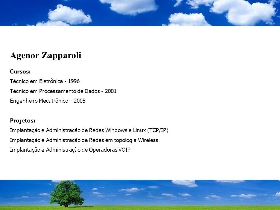 Agenor Zapparoli Cursos: Técnico em Eletrônica - 1996 Técnico em Processamento de Dados - 2001 Engenheiro Mecatrônico – 2005 Projetos: Implantação e Administração de Redes Windows e Linux (TCP/IP) Implantação e Administração de Redes em topologia Wireless Implantação e Administração de Operadoras VOIP