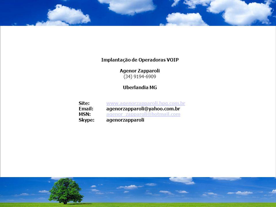 Implantação de Operadoras VOIP Agenor Zapparoli (34) 9194-6909 Uberlandia MG Site: www.agenorzapparoli.hpg.com.brwww.agenorzapparoli.hpg.com.br Email: agenorzapparoli@yahoo.com.br MSN: agenor_zapparoli@hotmail.comagenor_zapparoli@hotmail.com Skype: agenorzapparoli