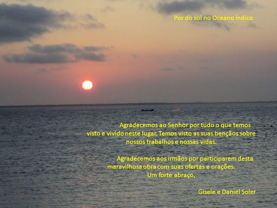 Por do sol no Oceano Índico Agradecemos ao Senhor por tudo o que temos visto e vivido neste lugar. Temos visto as suas bençãos sobre nossos trabalhos