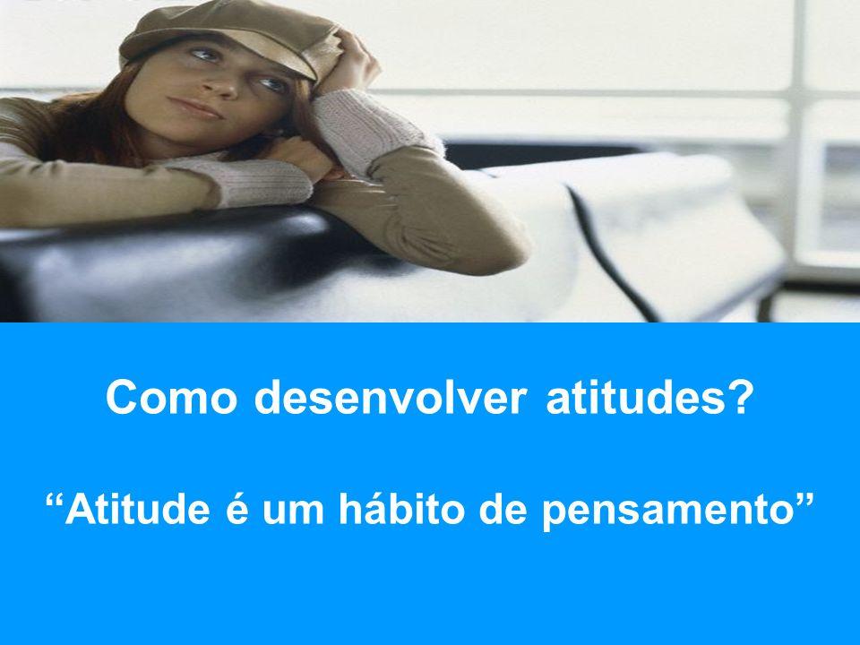Como desenvolver atitudes? Atitude é um hábito de pensamento