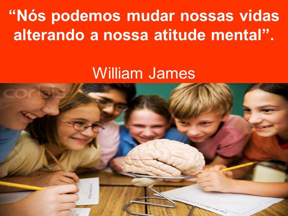 Nós podemos mudar nossas vidas alterando a nossa atitude mental. William James