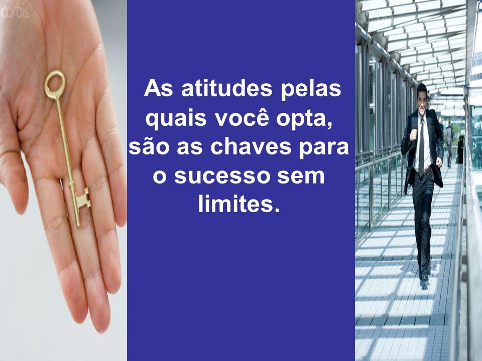 As atitudes pelas quais você opta, são as chaves para o sucesso sem limites.