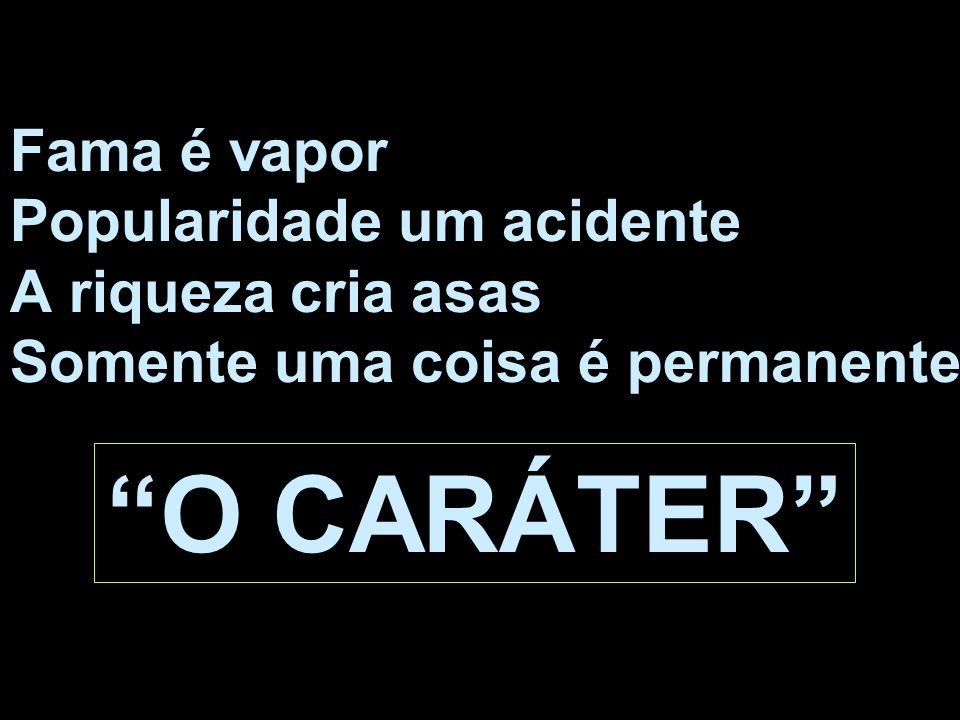 Fama é vapor Popularidade um acidente A riqueza cria asas Somente uma coisa é permanente: O CARÁTER