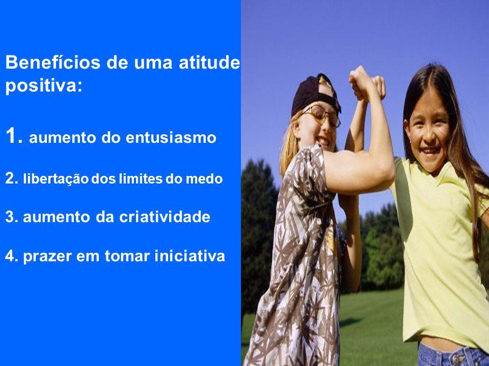 Benefícios de uma atitude positiva: 1. aumento do entusiasmo 2. libertação dos limites do medo 3. aumento da criatividade 4. prazer em tomar iniciativ