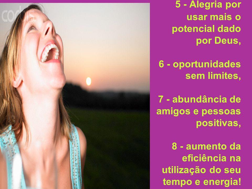 5 - Alegria por usar mais o potencial dado por Deus, 6 - oportunidades sem limites, 7 - abundância de amigos e pessoas positivas, 8 - aumento da efici