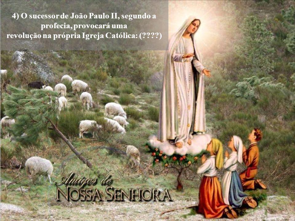 4) O sucessor de João Paulo II, segundo a profecia, provocará uma revolução na própria Igreja Católica: (????)